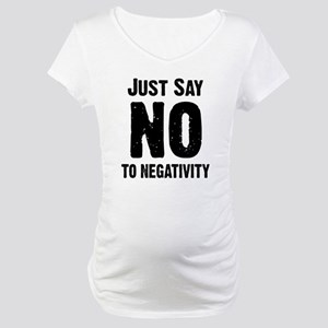 Just say no to negativity Maternity T-Shirt