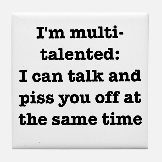 I am multi-talented: I can talk and piss you off T