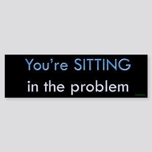 You're Sitting in the Problem Bumper Sticker