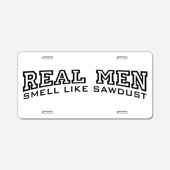 Real Men Smell Like Sawdust Aluminum License Plate