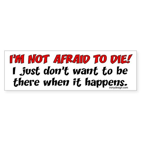I'm not afraid to die.. Bumper Sticker