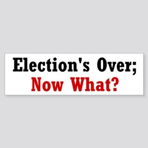 Election's Over; Now What? Sticker (Bumper)