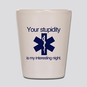 Your Stupidity is my Interesting Night. Shot Glass