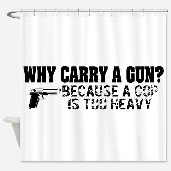 Why Carry A Gun? Shower Curtain