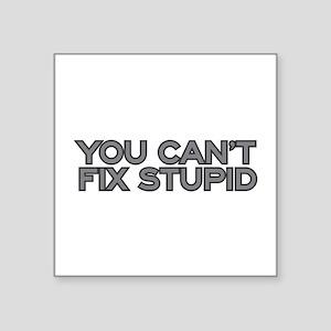 "You can't fix stupid Square Sticker 3"" x 3"""