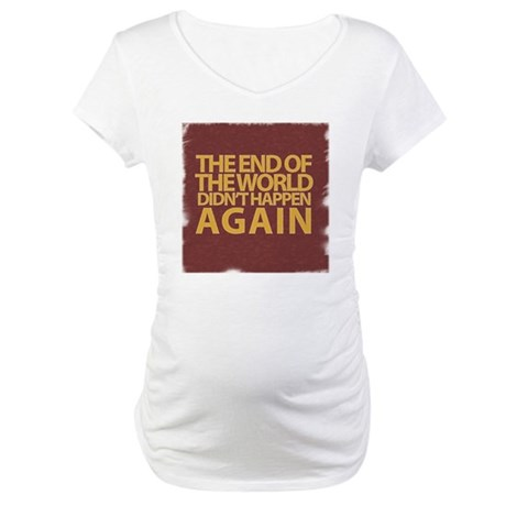 END OF THE WORLD Maternity T-Shirt