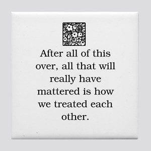HOW WE TREAT EACH OTHER (ORIGINAL) Tile Coaster