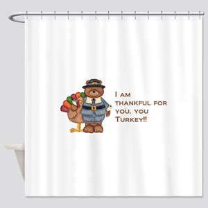 Thankful for you, you turkey! Shower Curtain