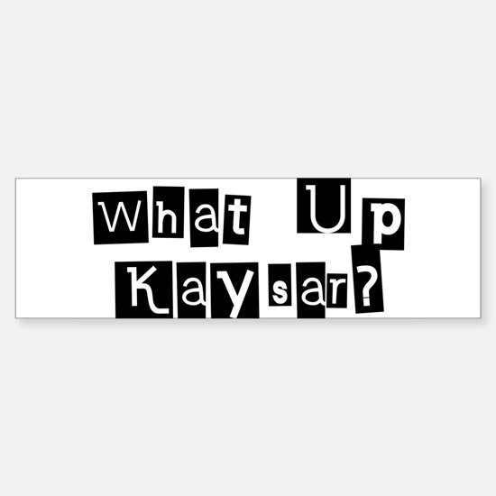 What up Kaysar? Bumper Bumper Bumper Sticker