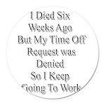 I Died Six Weeks Ago Round Car Magnet