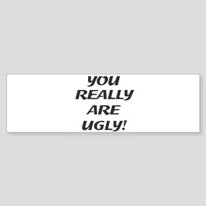 You really are ugly! Bumper Sticker