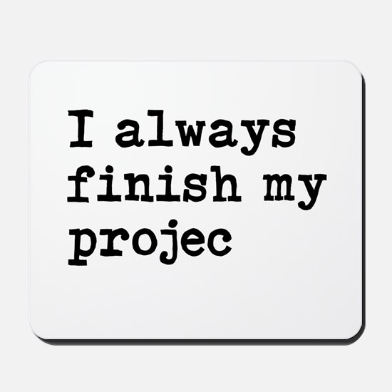 I Always Finish My Projects Funny Mousepad