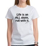 """""""Life is an ALL skate, roll with it"""" Women's Shirt"""