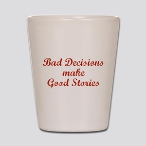 Bad decisions make great stories. Shot Glass