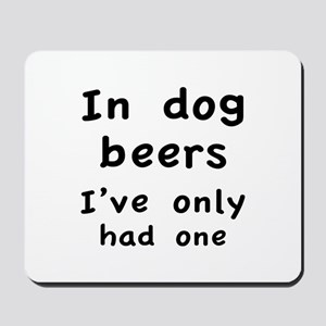In dog beers I've only had one Mousepad