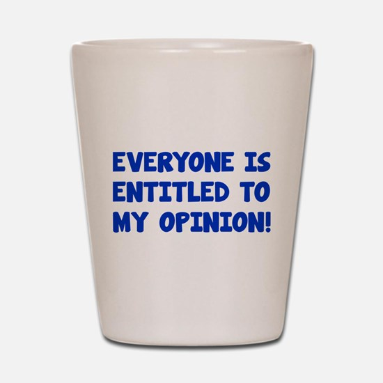 Everyone is entitled to my opinion Shot Glass