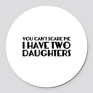 You can't scare me. I have two daughters. Round Ca