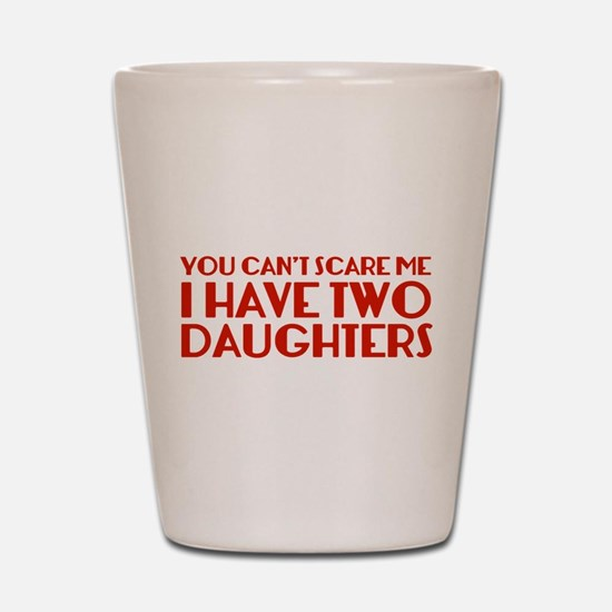 You can't scare me. I have two daughters. Shot Gla