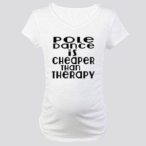 Pole Dance Is Cheaper Than Thera Maternity T-Shirt