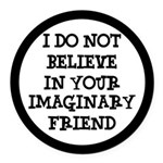 I Don't Believe In Your Imaginary Friend Round Car