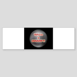 Who's a Dwarf?! Bumper Sticker