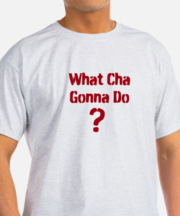 What Cha Gonna Do ? Special design T-Shirt
