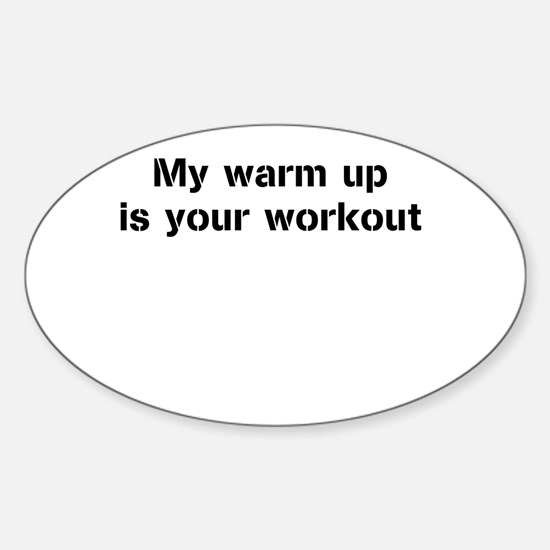 My warm up is your workout Sticker (Oval)