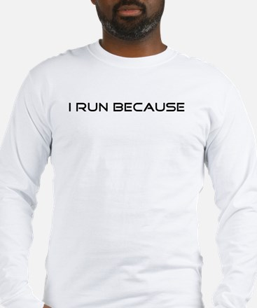 I Run Because... Long Sleeve T-Shirt
