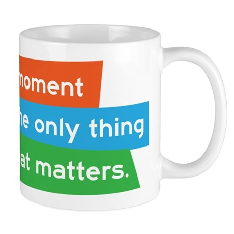 This moment is the only thing that matters. Mug