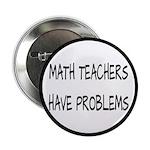 "Math Teachers Have Problems 2.25"" Button"