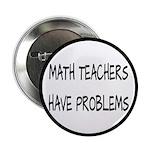 "Math Teachers Have Problems 2.25"" Button (10"