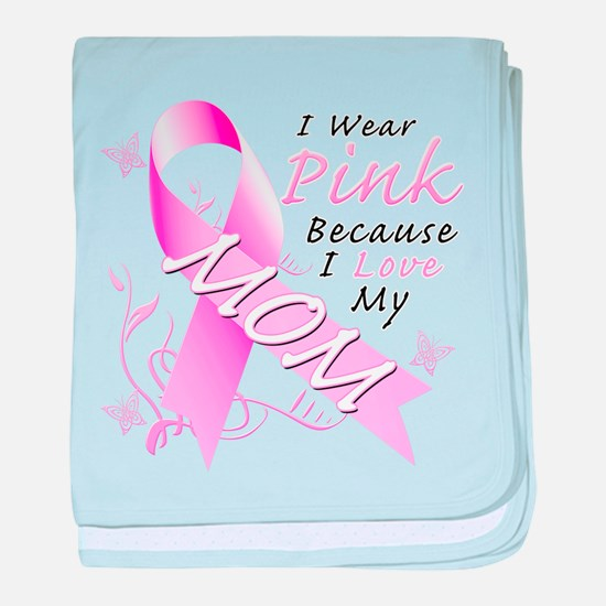 I Wear Pink Because I Love My Mom baby blanket