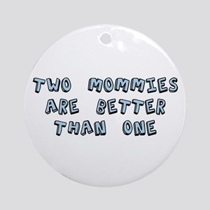 Two Mommies Are Better Than One Ornament (Round)