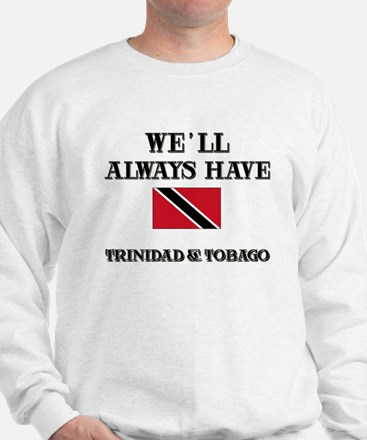 We Will Always Have Trinidad & Tobago Sweatshirt