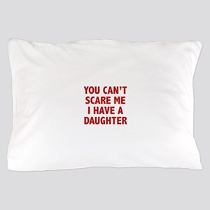 You can't scare me. I have a daughter! Pillow Case