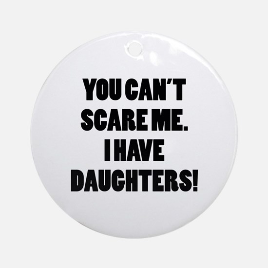 You can't scare me. I have daughters! Ornament (Ro