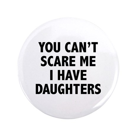 "You can't scare me. I have daughters. 3.5"" Button"