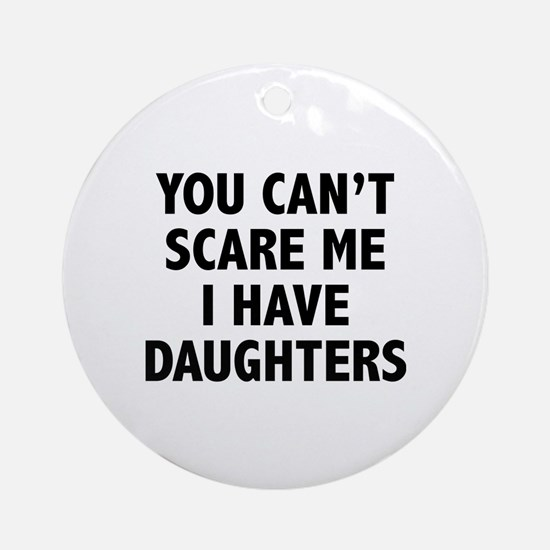 You can't scare me. I have daughters. Ornament (Ro