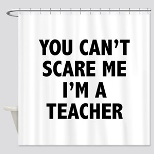 You can't scare me. I'm a teacher. Shower Curtain