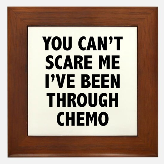 You can't scare me. I've been through chemo. Frame