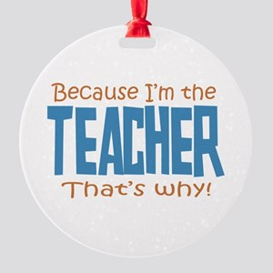 Because I'm the Teacher Round Ornament