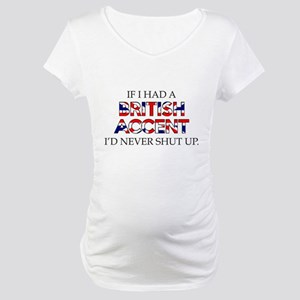 If I Had A British Accent Maternity T-Shirt