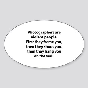 Photographers are violent people. Sticker (Oval)