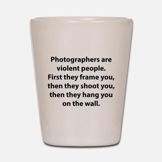Photographers are violent people. Shot Glass