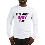 It's Just Baby Fat. Long Sleeve T-Shirt
