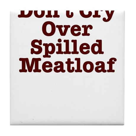 Don't Cry Over Spilled Meatloaf Tile Coaster