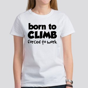 BORN TO CLIMB FORCED TO WORK Women's T-Shirt