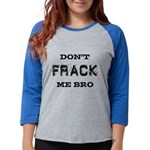 Don't Frack Me Bro Womens Baseball Tee