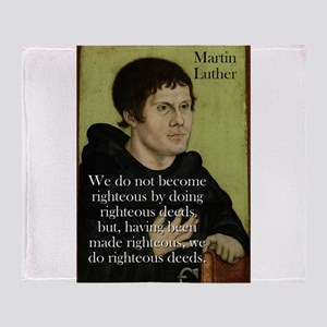 We Do Not Become Righteous - Martin Luther Throw B