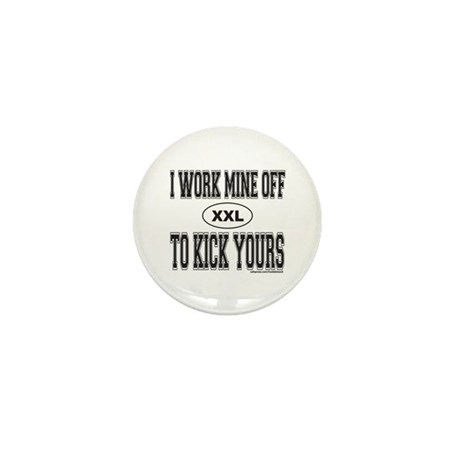 I WORK MINE OFF TO KICK YOURS Mini Button (10 pack